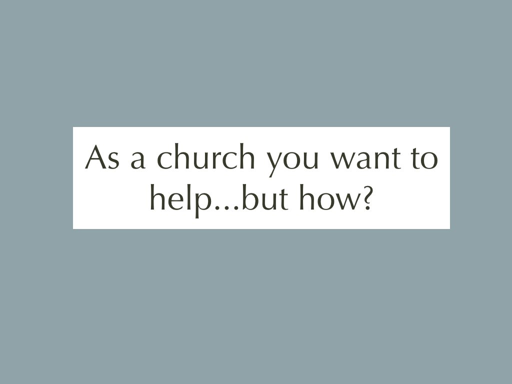 Text: As a church you want to help..but how?